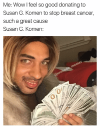 Susan G Komen is a scam, they make hella money from tricking you all😉The government has cures or treatments to plenty of these diseases but why tell people that when you making bank off of it? And yes I do believe in conspiracy theories👍🏾 @extendo_memes: Me: Wow feel so good donating to  Susan G. Komen to stop breast cancer,  such a great cause  Susan G. Komen Susan G Komen is a scam, they make hella money from tricking you all😉The government has cures or treatments to plenty of these diseases but why tell people that when you making bank off of it? And yes I do believe in conspiracy theories👍🏾 @extendo_memes