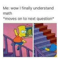 Doge, Memes, and Unicorn: Me: wow finally understand  math  *moves on to next question ~Eggplant —————————————–——— ❤️Follow for more!❤️ ——————————–—————— Admins: 🐱Jess: @they.all.die 💀Death: @killerbookskillerfeels 🍆Eggplant: @edwinwilke.photography 🦄Unicorn: @interweb.posts 🐶Doge: @lotusiaaa ——————————–—
