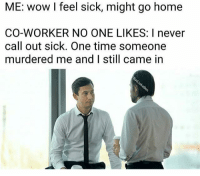 Snapchat dankmemesgang 😏😏: ME: wow I feel sick, might go home  CO-WORKER NO ONE LIKES: I never  call out sick. One time someone  murdered me and I still came in Snapchat dankmemesgang 😏😏