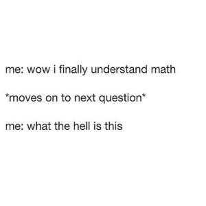 https://iglovequotes.net/: me: wow i finally understand math  *moves on to next question*  me: what the hell is this https://iglovequotes.net/