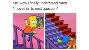Wow, Math, and Time: Me: wow I finally understand math  *moves on to next question* My first time posting here