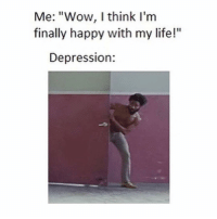 """Life, Memes, and Wow: Me: """"Wow, I think l'm  finally happy with my life!""""  Depression: Yep!"""