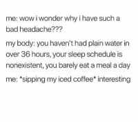 Bad, Memes, and Wow: me: wow i wonder why i have such a  bad headache???  my body: you haven't had plain water in  over 36 hours, your sleep schedule is  nonexistent, you barely eat a meal a day  me: *sipping my iced coffee* interesting What could it be 🤔