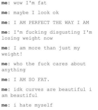 Beautiful, Fucking, and Wow: me: wow I'm fat  me: maybe I look ok  me: I AM PERFECT THE WAY I AM  me: I'm fucking disgusting I'm  losing weight now  me I am more than just my  weight!  me: who the fuck cares about  anything  me: I AM SO FAT.  me: idk curves are beautiful i  am beautiful  me: i hate myself