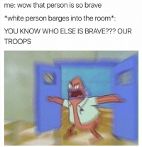 This dead ass how it be 😂 Follow @nochillnegro for more hilarious posts 😂😂: me: wow that person is so brave  *white person barges into the room  YOU KNOW WHO ELSE IS BRAVE??? OUR  TROOPS This dead ass how it be 😂 Follow @nochillnegro for more hilarious posts 😂😂