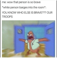 meme funnymeme funny lol followme mayo autism hang: me: wow that person is so brave  *white person barges into the room  YOU KNOW WHO ELSE IS BRAVE??? OUR  TROOPS meme funnymeme funny lol followme mayo autism hang