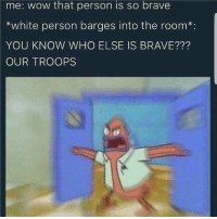 😂😂 thiscantbelife lmao memes: me: Wow that person is so brave  *white person barges into the room  YOU KNOW WHO ELSE IS BRAVE?  OUR TROOPS 😂😂 thiscantbelife lmao memes