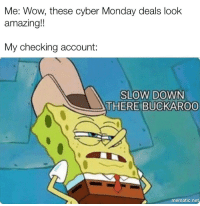 Wow, Cyber Monday, and Monday: Me: Wow, these cyber Monday deals look  amazing!  My checking account:  SLOW DOWN  THERE BUCKAROO  mematic.net Every single year