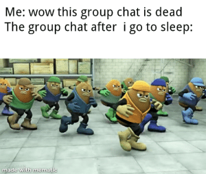 yes relatable in fact: Me: wow this group chat is dead  The group chat after i go to sleep:  KuER BEAR  made with mematic yes relatable in fact