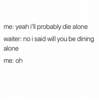 Being Alone, Yeah, and Girl Memes: me: yeah i'll probably die alone  waiter: no i said will you be dining  alone  me: oh That too