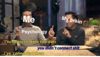 A Psychology meme created instead of studying for the psychology test I just finished taking: Me  yebrain  Psychology  i've connected the two dots  you didn't connect shit  Ive connected them A Psychology meme created instead of studying for the psychology test I just finished taking