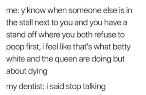 meirl: me: y'know when someone else is in  the stall next to you and you have a  stand off where you both refuse to  poop first, i feel like that's what betty  white and the queen are doing but  about dying  my dentist: i said stop talking meirl