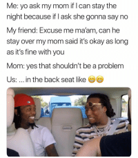 Yo, Okay, and Mom: Me: yo ask my mom if I can stay the  night because f ask she gonna say no  My friend: Excuse me ma'am, can he  stay over my mom said it's okay as long  as it's fine with you  Mom: yes that shouldn't be a problem  Us: ..in the back seat like Too accurate...😂💯 https://t.co/6e6RM0Gdxt