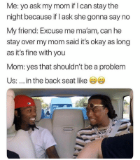 Memes, Yo, and Happy: Me: yo ask my mom if I can stay the  night because if I ask she gonna say no  My friend: Excuse me ma'am, can he  stay over my mom said it's okay as long  as it's fine with you  Mom: yes that shouldn't be a problem  Us: in the back seat like Happy asab 🤣🤣🤣