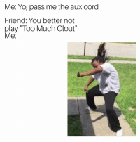 "Pass Me The Aux Cord: Me: Yo, pass me the aux cord  Friend: You better not  play ""Too Much Clout""  e:"
