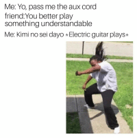 Pass Me The Aux Cord: Me: Yo, pass me the aux cord  friend: You better play  something understandable  Me: Kimi no sei dayo Electric guitar plays*