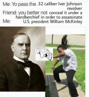 pisshets:  LEON CZOLGOSZ DID NOTHING WRONG: Me: Yo pass the 32 caliber Iver Johnson  revolver  Friend: you better not conceal it under a  handkerchief in order to assassinate  Ме:  U.S. president William McKinley pisshets:  LEON CZOLGOSZ DID NOTHING WRONG