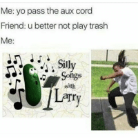 FIRE ASS SHIT: Me: yo pass the aux cord  Friend: u better not play trash  Me:  Silly  Songs  with  Larr FIRE ASS SHIT