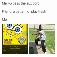 Music, SpongeBob, and Trash: Me yo pass the aux cord  Friend: u better not play trash  Me  THE  SpongeBob  MUSIC FROM  SQuarePaNts  THE MOVIE  AND MORE  The Best Day Ever  Spongebob Squarepants  -2:45  0:17 BOIIIII