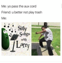 LOLLL this damn show: Me: yo pass the aux cord  Friend: u better not play trash  Me:  Sily  Songs  with  arry LOLLL this damn show