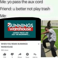 Lit, Memes, and Trash: Me: yo pass the aux cord  Friend: u better not play trash  Me:  UNNINGS  Ocrispy  warehouse  LOWEST PRICES ARE  JUST THE BEGINNING...  WHEN YOU REMIX BUNNINGS  WAREHOUSE  50K views  725  Share  Add to Lit