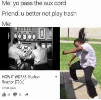 Physical Physics: Me: yo pass the aux cord  Friend: u better not play trash  Me:  HOW IT WORKS: Nuclear  Reactor (720p  37,536 views  86  16