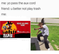 Trash, Yo, and Help: me: yo pass the aux cord  friend: u better not play trash  me:  HOUSE BUILDING  THEME  RED DEAT  REDEMPTION  Red Dead Redemption 2 Official Sounditrack -House Building Theme I HD(With Visualizer)  25409 es