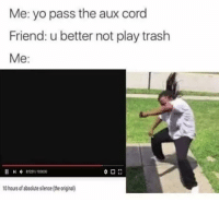 Friends, Trash, and Yo: Me: yo pass the aux cord  Friend: u better not play trash  Me  81201/100000  10 hours of absolute silence (the original