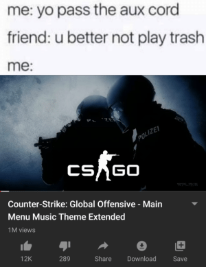First time playing csgo be like: me: yo pass the aux cord  friend: u better not play trash  me:  P 'ZE  LE  POLIZEI  CSAGO  WPLAYS  Counter-Strike: Global Offensive - Main  Menu Music Theme Extended  1M views  Share  12K  289  Download  Save First time playing csgo be like