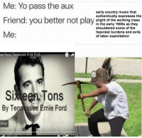 Evils: Me: Yo pass the aux  early country music that  authentically expresses the  Friend: you bepay  Friend: you better not play plisht of the working class  in the early 1900s as they  shouldered some of the  heaviest burdens and evils  of labor exploitation  Me:  en Tons Tennessee Ernie Ford  5%een,Tons  Si  By Ten ssee Ernie Ford  VIDEOS