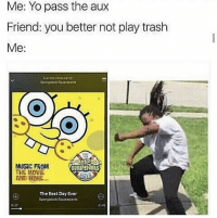 Memes, Music, and Trash: Me: Yo pass the aux  Friend: you better not play trash  Me:  MUSIC FROM  THE MaVIE  AND MORE...  souarepaNts  The Best Day Ever  Spangebob Squampanta No trash music 😤😂 https://t.co/mmRhVCKvZW
