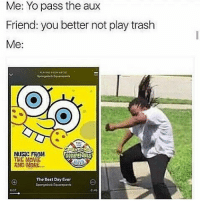 No trash music 😤😂 WSHH: Me: Yo pass the aux  Friend: you better not play trash  Me:  MUSIC FROM  THE MOViE  AND MORE...  souarepaNts  The Best Day Ever  Spangebob Squalmpanta  2553 No trash music 😤😂 WSHH