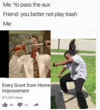 Friends, Trash, and Yo: Me: Yo pass the aux  Friend: you better not play trash  Me  Every Grunt from Home  Improvement  671,324 views  61  6K