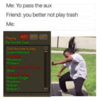 Click, Friends, and Memes: Me: Yo pass the aux  Friend: you better not play trash  Me  Auro MPN LOOP  Playing  The Terrible Tower  Click the ture toplay  Green Unlocked  Adventure  Kharid  Alone  Ambient Jungle  nyuhe  Arebien  Arabien 2 All about that Autumn voyage. The Monterey Credit: 2lub
