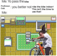 Yo, Time, and Mad: Me: Yo pass the bike  Professor . vou better not ride the bike indoor!  Oak  I his isn't the time to  use that!  Me: <p>Professor Oak gone mad</p>
