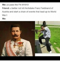 A WW1 meme for that ass: Me: yo pass the FN M 1910  Friend: u better not kill Archduke Franz Ferdinand of  Austria and start a chain of events that lead up to World  War I  Me: A WW1 meme for that ass