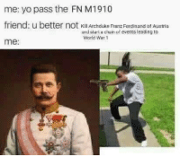 Yo, World, and Austria: me: yo pass the FN M1910  friend: u b  me:  etter not kKill Archduke Franz Ferdinand bf Austria  and slart u chain of events leading to  World War 1 Just imagine showing this to a historian from like the 70s or something. Like printing this out on a piece of paper and showing it to them.