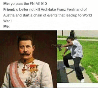 Yo, World, and Austria: Me: yo pass the FN M1910  Friend: u better not kill Archduke Franz Ferdinand of  Austria and start a chain of events that lead up to World  War I  Me: https://t.co/9ueSp3kH7E