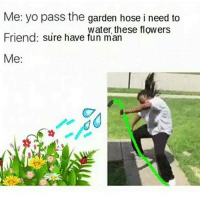 this is how real niggas water the flowers realniggahours dankmemes cringe meme memes wow nicememe lmao lol dankiedanks gender leafyishere lmfao immortalmemes filthyfrank 4chan ayylmao weeaboo anime vaporwave feelthebern fnaf realnigga myniggas edgymemes feminist edgy mlg 420 bushdid911: Me: yo pass the garden hose i need to  water, these flowers  Friend: Sure have fun man  Me: this is how real niggas water the flowers realniggahours dankmemes cringe meme memes wow nicememe lmao lol dankiedanks gender leafyishere lmfao immortalmemes filthyfrank 4chan ayylmao weeaboo anime vaporwave feelthebern fnaf realnigga myniggas edgymemes feminist edgy mlg 420 bushdid911