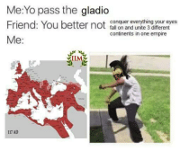 -Jayden: Me:Yo pass the gladio  Friend: You better not  conquer everything your eyes  fall on and unite 3 different  continents in one empire  Me  117 AD -Jayden