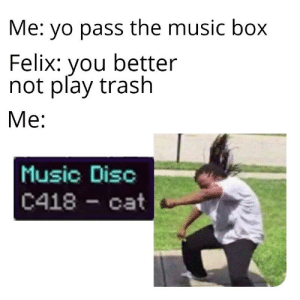 Pewdiepie at the end of episode 16 be like: Me: yo pass the music box  Felix: you better  not play trash  Ме:  Music Disc  C418 cat Pewdiepie at the end of episode 16 be like