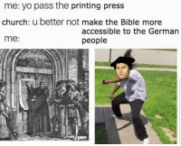 Church, Martin, and Yo: me: yo pass the printing press  church: u better not make the Bible more  me:  accessible to the German  people Martin Luther translates the bible (1534)