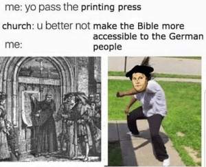 Boiiii: me: yo pass the printing press  church: u better not make the Bible more  me:  accessible to the German  people Boiiii
