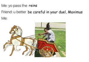 reins: Me: yo pass the reins  Friend: u better be careful in your duel, Maximus  Me: