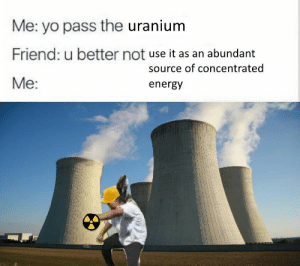 Energy, Yo, and Fossil: Me: yo pass the uranium  Friend: u better not use it as an abundant  Me:  source of concentrated  energy ☢end the reliance on fossil fuels☣