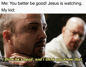 More of the best memes at http://mountainmemes.tumblr.com: Me: You better be good! Jesus is watching.  My kid:  think he s dead, and T think you know that. More of the best memes at http://mountainmemes.tumblr.com