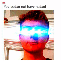 Meme, Memes, and Too Much: ME  You better not have nutted Day 11 of no nut 2018 almost complete. It started as a meme (still a meme) but I'm actually noticing benefits of not nutting and if I hadn't noticed any I would have failed already but I'm still going strong vrothers. Idk if it was too much but I was doing it 3-4 times a day so I think that's why I see the effects quickly