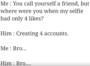 Bro support: Me You call yourself a friend, but  where were you when my selfie  had only 4 likes?  Him Creating 4 accounts.  Мe: Bro...  Him Bro.... Bro support