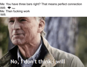 Be Like, Fucking, and Work: Me: You have three bars right? That means perfect connection  Wifi Yees  Me: Then fucking work  Wifi:  No, Idon't thinka will It really do be like that