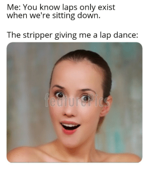 Strippers love trivia: Me: You know laps only exist  when we're sitting down.  The stripper giving me a  lap dance:  fedtur@rics Strippers love trivia